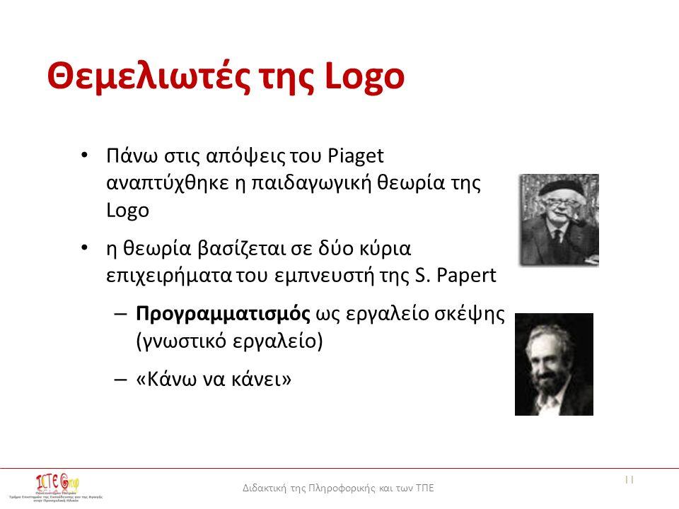Διδακτική της Πληροφορικής και των ΤΠΕ Θεμελιωτές της Logo Πάνω στις απόψεις του Piaget αναπτύχθηκε η παιδαγωγική θεωρία της Logo η θεωρία βασίζεται σε δύο κύρια επιχειρήματα του εμπνευστή της S.