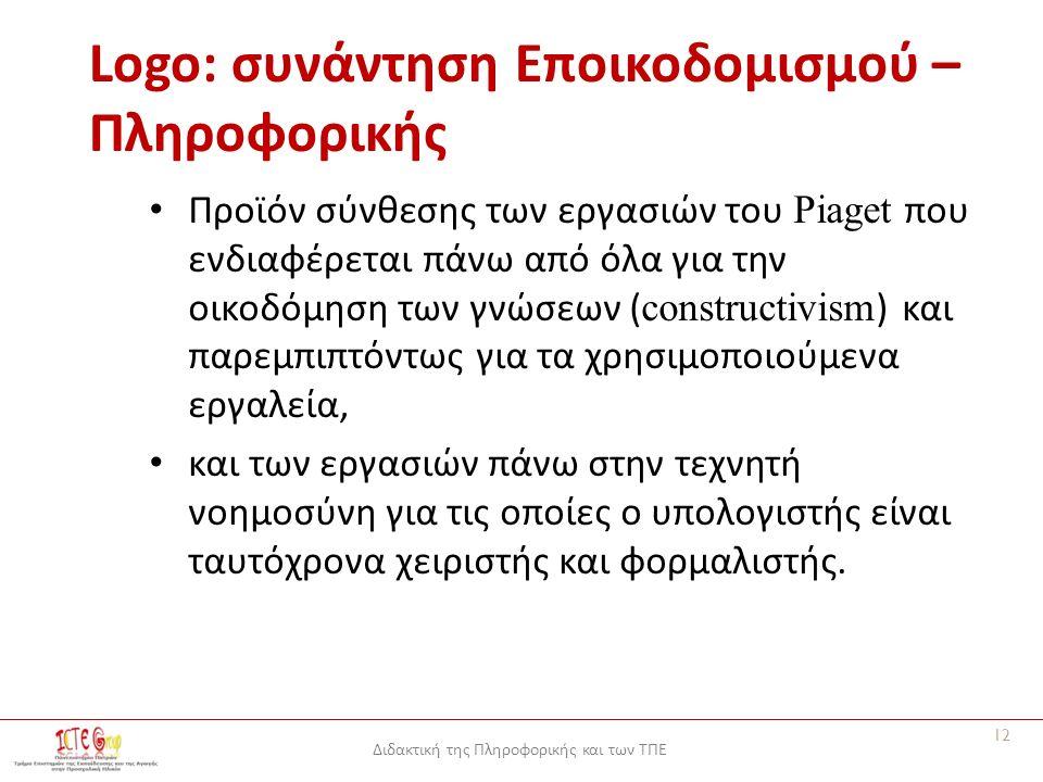 Διδακτική της Πληροφορικής και των ΤΠΕ Logo: συνάντηση Εποικοδομισμού – Πληροφορικής Προϊόν σύνθεσης των εργασιών του Piaget που ενδιαφέρεται πάνω από όλα για την οικοδόμηση των γνώσεων ( constructivism ) και παρεμπιπτόντως για τα χρησιμοποιούμενα εργαλεία, και των εργασιών πάνω στην τεχνητή νοημοσύνη για τις οποίες ο υπολογιστής είναι ταυτόχρονα χειριστής και φορμαλιστής.