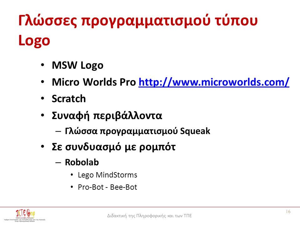 Διδακτική της Πληροφορικής και των ΤΠΕ Γλώσσες προγραμματισμού τύπου Logo MSW Logo Micro Worlds Pro http://www.microworlds.com/http://www.microworlds.com/ Scratch Συναφή περιβάλλοντα – Γλώσσα προγραμματισμού Squeak Σε συνδυασμό με ρομπότ – Robolab Lego MindStorms Pro-Bot - Bee-Bot 16