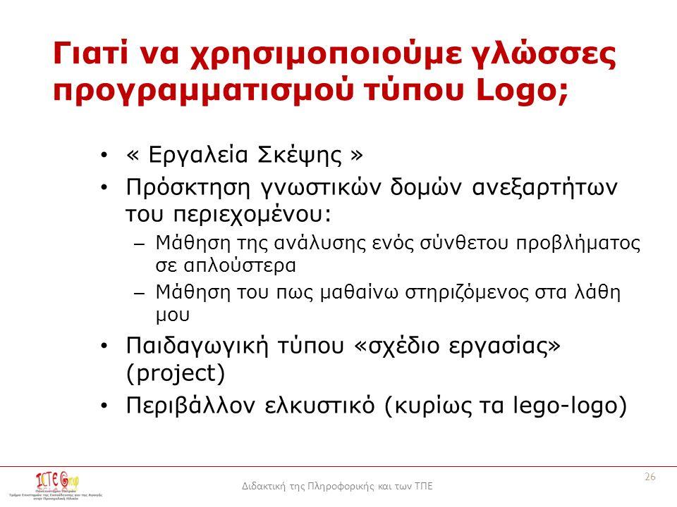 Διδακτική της Πληροφορικής και των ΤΠΕ Γιατί να χρησιμοποιούμε γλώσσες προγραμματισμού τύπου Logo; « Εργαλεία Σκέψης » Πρόσκτηση γνωστικών δομών ανεξαρτήτων του περιεχομένου: – Μάθηση της ανάλυσης ενός σύνθετου προβλήματος σε απλούστερα – Μάθηση του πως μαθαίνω στηριζόμενος στα λάθη μου Παιδαγωγική τύπου «σχέδιο εργασίας» (project) Περιβάλλον ελκυστικό (κυρίως τα lego-logo) 26