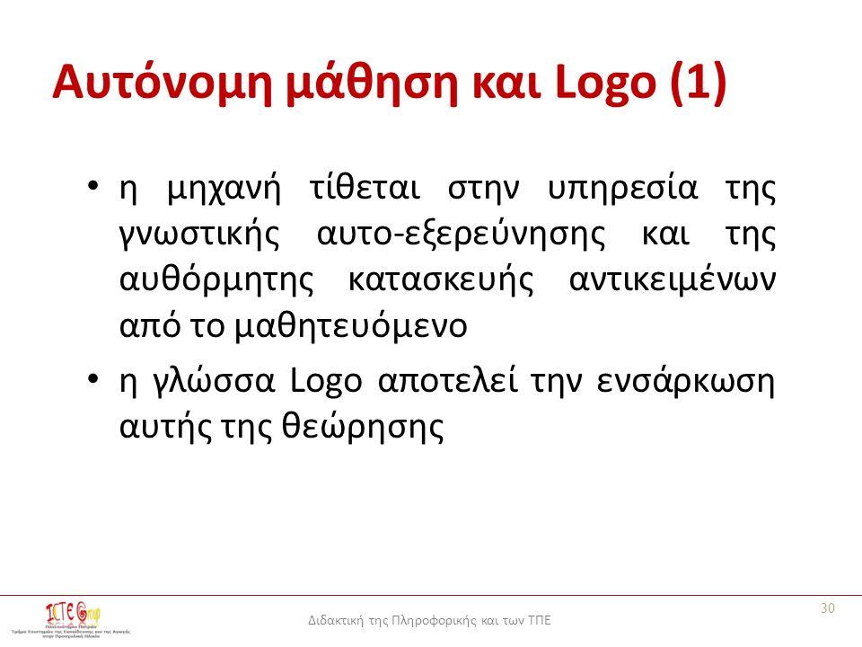 Διδακτική της Πληροφορικής και των ΤΠΕ Αυτόνομη μάθηση και Logo (1) η μηχανή τίθεται στην υπηρεσία της γνωστικής αυτο-εξερεύνησης και της αυθόρμητης κατασκευής αντικειμένων από το μαθητευόμενο η γλώσσα Logo αποτελεί την ενσάρκωση αυτής της θεώρησης 30