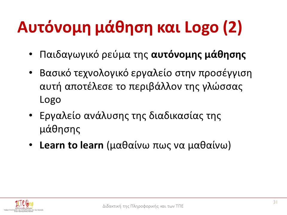 Διδακτική της Πληροφορικής και των ΤΠΕ Αυτόνομη μάθηση και Logo (2) Παιδαγωγικό ρεύμα της αυτόνομης μάθησης Βασικό τεχνολογικό εργαλείο στην προσέγγιση αυτή αποτέλεσε το περιβάλλον της γλώσσας Logo Εργαλείο ανάλυσης της διαδικασίας της μάθησης Learn to learn (μαθαίνω πως να μαθαίνω) 31