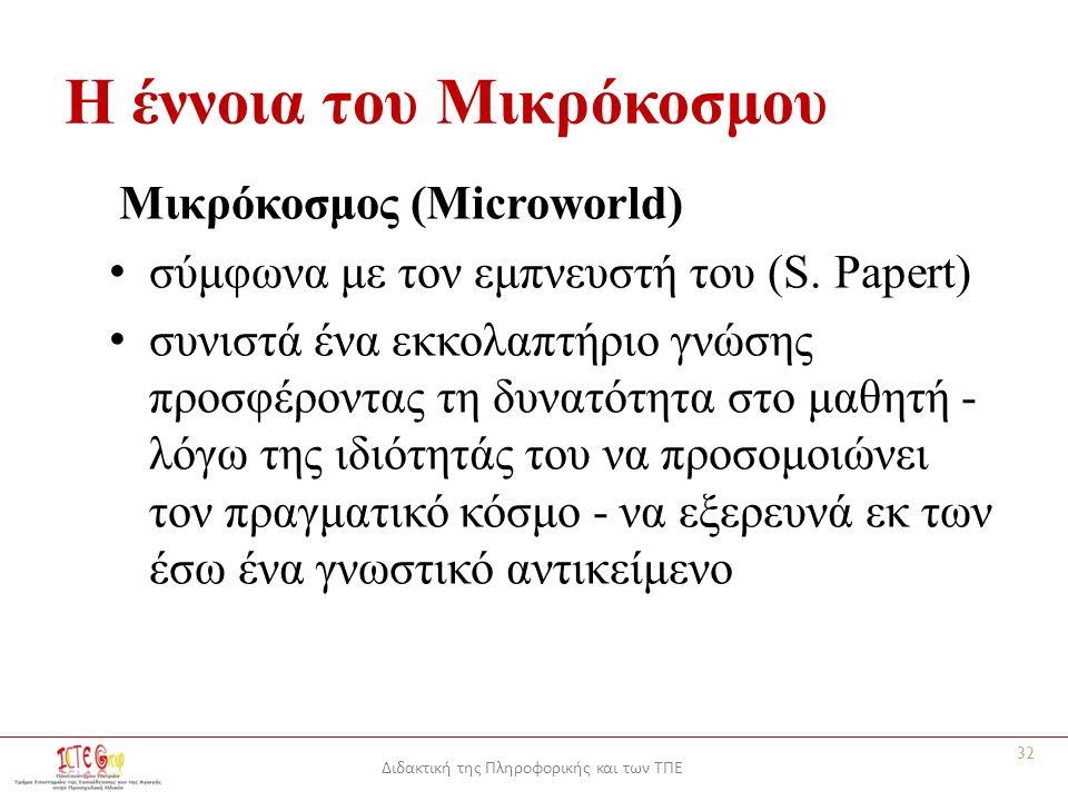 Διδακτική της Πληροφορικής και των ΤΠΕ Η έννοια του Μικρόκοσμου Μικρόκοσμος (Microworld) σύμφωνα με τον εμπνευστή του (S.