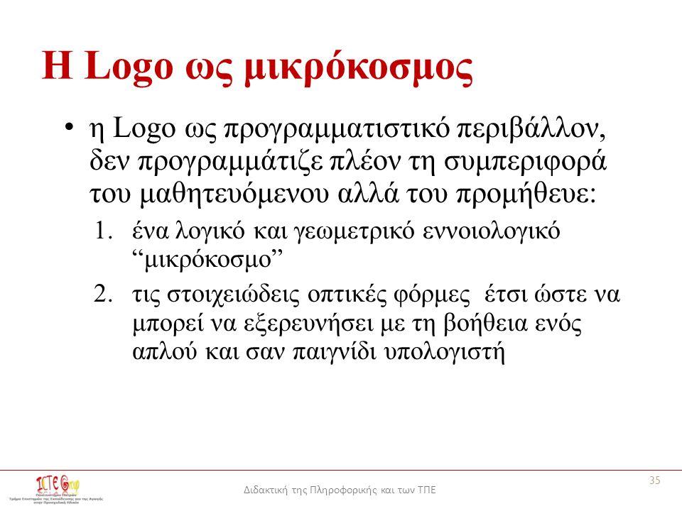 Διδακτική της Πληροφορικής και των ΤΠΕ Η Logo ως μικρόκοσμος η Logo ως προγραμματιστικό περιβάλλον, δεν προγραμμάτιζε πλέον τη συμπεριφορά του μαθητευόμενου αλλά του προμήθευε: 1.ένα λογικό και γεωμετρικό εννοιολογικό μικρόκοσμο 2.τις στοιχειώδεις οπτικές φόρμες έτσι ώστε να μπορεί να εξερευνήσει με τη βοήθεια ενός απλού και σαν παιγνίδι υπολογιστή 35