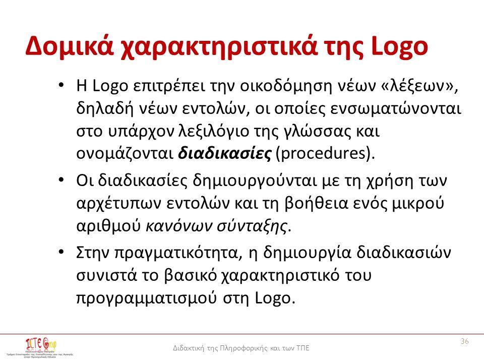Διδακτική της Πληροφορικής και των ΤΠΕ Δομικά χαρακτηριστικά της Logo Η Logo επιτρέπει την οικοδόμηση νέων «λέξεων», δηλαδή νέων εντολών, οι οποίες ενσωματώνονται στο υπάρχον λεξιλόγιο της γλώσσας και ονομάζονται διαδικασίες (procedures).