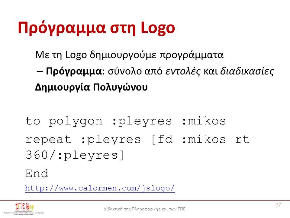 Διδακτική της Πληροφορικής και των ΤΠΕ Πρόγραμμα στη Logo Με τη Logo δημιουργούμε προγράμματα – Πρόγραμμα: σύνολο από εντολές και διαδικασίες Δημιουργία Πολυγώνου to polygon :pleyres :mikos repeat :pleyres [fd :mikos rt 360/:pleyres] End http://www.calormen.com/jslogo/ 37