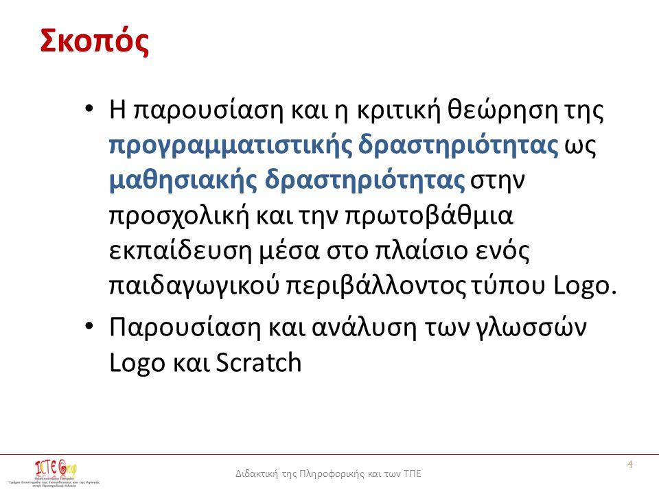 Διδακτική της Πληροφορικής και των ΤΠΕ Σκοπός Η παρουσίαση και η κριτική θεώρηση της προγραμματιστικής δραστηριότητας ως μαθησιακής δραστηριότητας στην προσχολική και την πρωτοβάθμια εκπαίδευση μέσα στο πλαίσιο ενός παιδαγωγικού περιβάλλοντος τύπου Logo.