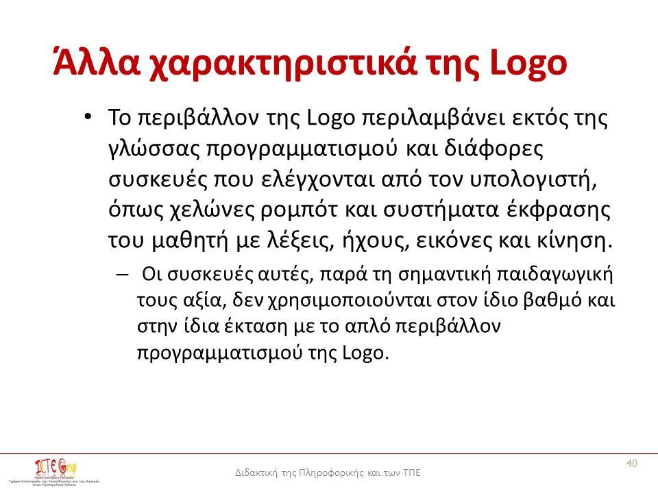 Διδακτική της Πληροφορικής και των ΤΠΕ Άλλα χαρακτηριστικά της Logo Το περιβάλλον της Logo περιλαμβάνει εκτός της γλώσσας προγραμματισμού και διάφορες συσκευές που ελέγχονται από τον υπολογιστή, όπως χελώνες ρομπότ και συστήματα έκφρασης του μαθητή με λέξεις, ήχους, εικόνες και κίνηση.