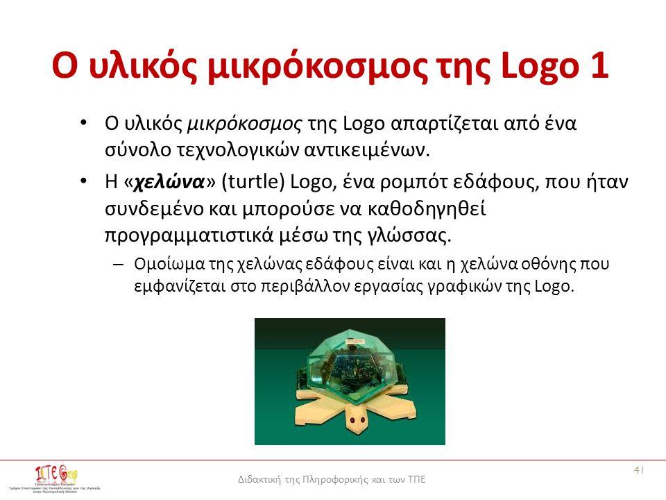 Διδακτική της Πληροφορικής και των ΤΠΕ Ο υλικός μικρόκοσμος της Logo 1 Ο υλικός μικρόκοσμος της Logo απαρτίζεται από ένα σύνολο τεχνολογικών αντικειμένων.