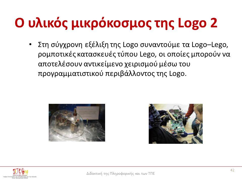 Διδακτική της Πληροφορικής και των ΤΠΕ Ο υλικός μικρόκοσμος της Logo 2 Στη σύγχρονη εξέλιξη της Logo συναντούμε τα Logo–Lego, ρομποτικές κατασκευές τύπου Lego, οι οποίες μπορούν να αποτελέσουν αντικείμενο χειρισμού μέσω του προγραμματιστικού περιβάλλοντος της Logo.