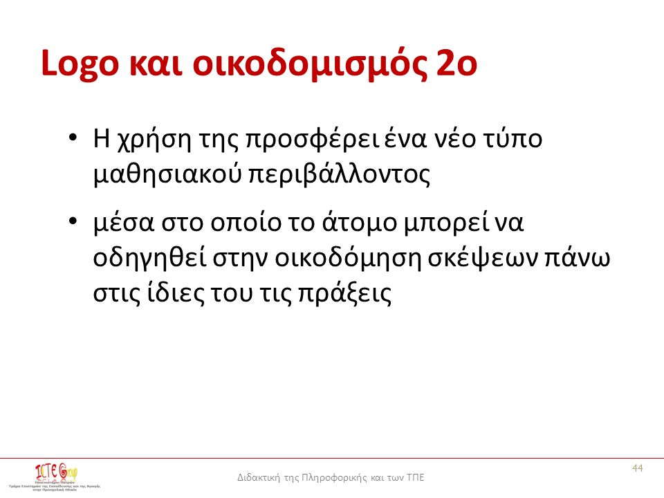 Διδακτική της Πληροφορικής και των ΤΠΕ Logo και οικοδομισμός 2o Η χρήση της προσφέρει ένα νέο τύπο μαθησιακού περιβάλλοντος μέσα στο οποίο το άτομο μπορεί να οδηγηθεί στην οικοδόμηση σκέψεων πάνω στις ίδιες του τις πράξεις 44