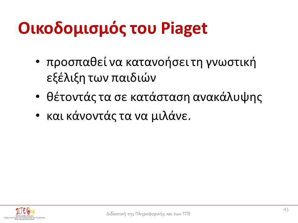 Διδακτική της Πληροφορικής και των ΤΠΕ Οικοδομισμός του Piaget προσπαθεί να κατανοήσει τη γνωστική εξέλιξη των παιδιών θέτοντάς τα σε κατάσταση ανακάλυψης και κάνοντάς τα να μιλάνε.
