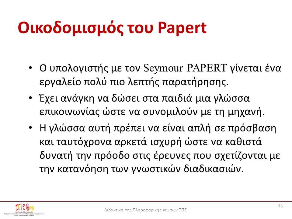 Διδακτική της Πληροφορικής και των ΤΠΕ Οικοδομισμός του Papert Ο υπολογιστής με τον Seymour PAPERT γίνεται ένα εργαλείο πολύ πιο λεπτής παρατήρησης.