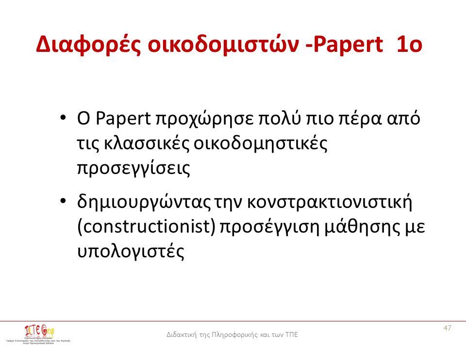 Διδακτική της Πληροφορικής και των ΤΠΕ Διαφορές οικοδομιστών -Papert 1o Ο Papert προχώρησε πολύ πιο πέρα από τις κλασσικές οικοδομηστικές προσεγγίσεις δημιουργώντας την κονστρακτιονιστική (constructionist) προσέγγιση μάθησης με υπολογιστές 47
