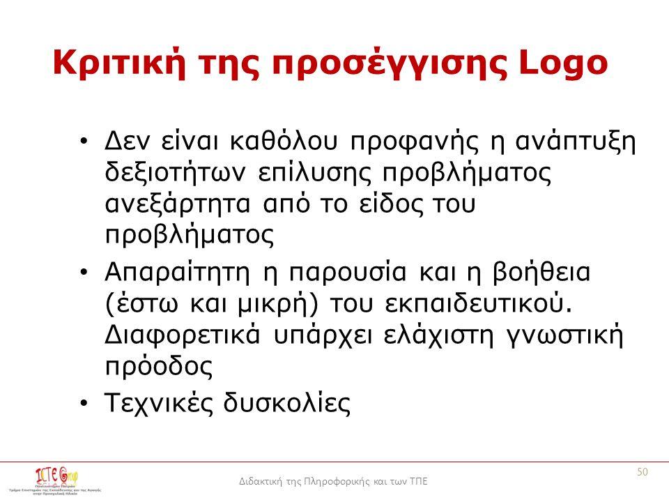 Διδακτική της Πληροφορικής και των ΤΠΕ Κριτική της προσέγγισης Logo Δεν είναι καθόλου προφανής η ανάπτυξη δεξιοτήτων επίλυσης προβλήματος ανεξάρτητα από το είδος του προβλήματος Απαραίτητη η παρουσία και η βοήθεια (έστω και μικρή) του εκπαιδευτικού.