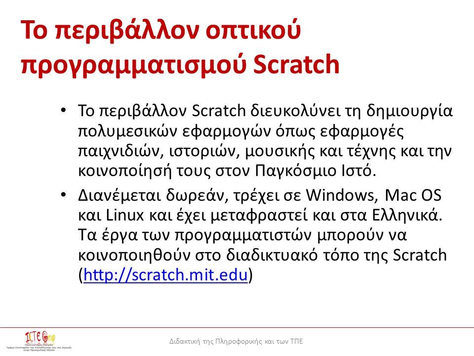 Διδακτική της Πληροφορικής και των ΤΠΕ Το περιβάλλον οπτικού προγραμματισμού Scratch Το περιβάλλον Scratch διευκολύνει τη δημιουργία πολυμεσικών εφαρμογών όπως εφαρμογές παιχνιδιών, ιστοριών, μουσικής και τέχνης και την κοινοποίησή τους στον Παγκόσμιο Ιστό.