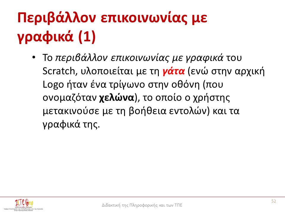 Διδακτική της Πληροφορικής και των ΤΠΕ Περιβάλλον επικοινωνίας με γραφικά (1) Το περιβάλλον επικοινωνίας με γραφικά του Scratch, υλοποιείται με τη γάτα (ενώ στην αρχική Logo ήταν ένα τρίγωνο στην οθόνη (που ονομαζόταν χελώνα), το οποίο ο χρήστης μετακινούσε με τη βοήθεια εντολών) και τα γραφικά της.