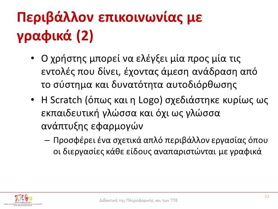 Διδακτική της Πληροφορικής και των ΤΠΕ Περιβάλλον επικοινωνίας με γραφικά (2) Ο χρήστης μπορεί να ελέγξει μία προς μία τις εντολές που δίνει, έχοντας άμεση ανάδραση από το σύστημα και δυνατότητα αυτοδιόρθωσης Η Scratch (όπως και η Logo) σχεδιάστηκε κυρίως ως εκπαιδευτική γλώσσα και όχι ως γλώσσα ανάπτυξης εφαρμογών – Προσφέρει ένα σχετικά απλό περιβάλλον εργασίας όπου οι διεργασίες κάθε είδους αναπαριστώνται με γραφικά 53