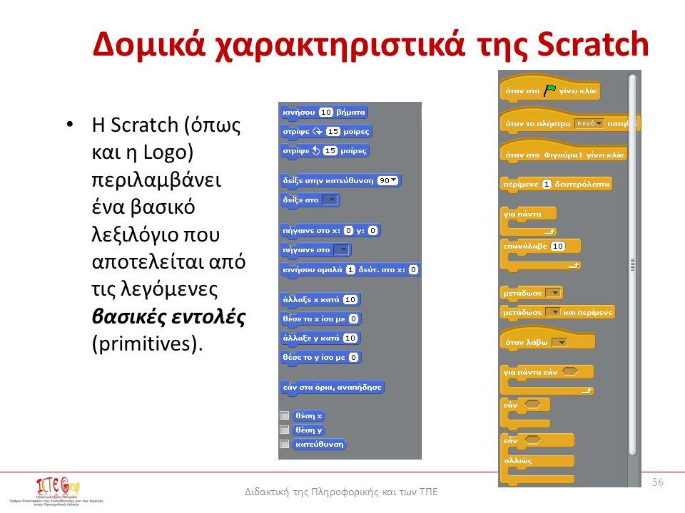 Διδακτική της Πληροφορικής και των ΤΠΕ Δομικά χαρακτηριστικά της Scratch Η Scratch (όπως και η Logo) περιλαμβάνει ένα βασικό λεξιλόγιο που αποτελείται από τις λεγόμενες βασικές εντολές (primitives).