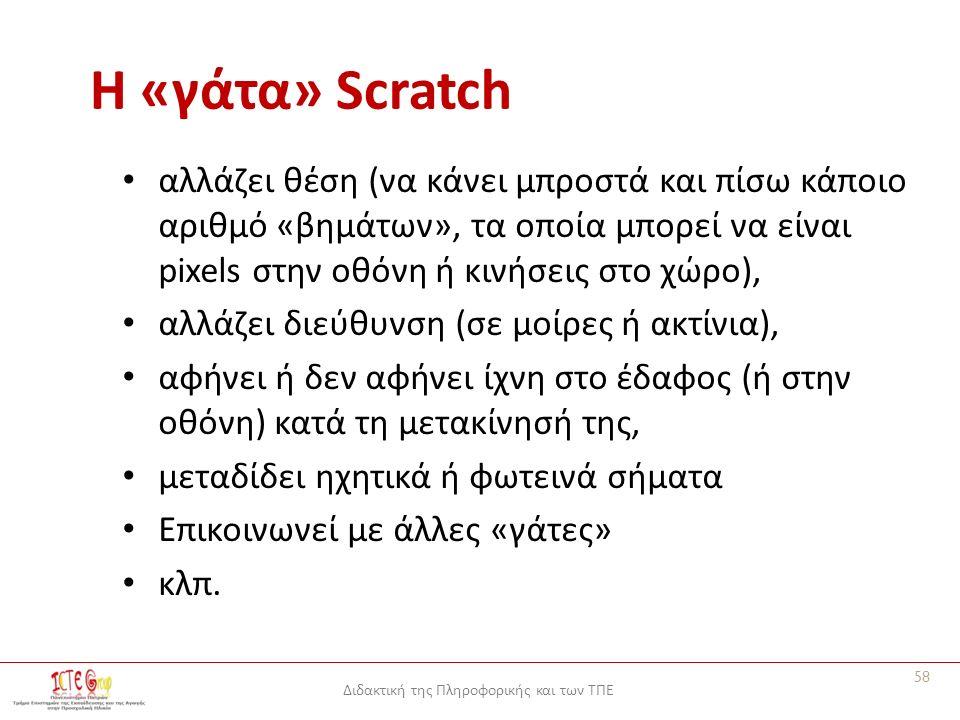 Διδακτική της Πληροφορικής και των ΤΠΕ Η «γάτα» Scratch αλλάζει θέση (να κάνει μπροστά και πίσω κάποιο αριθμό «βημάτων», τα οποία μπορεί να είναι pixels στην οθόνη ή κινήσεις στο χώρο), αλλάζει διεύθυνση (σε μοίρες ή ακτίνια), αφήνει ή δεν αφήνει ίχνη στο έδαφος (ή στην οθόνη) κατά τη μετακίνησή της, μεταδίδει ηχητικά ή φωτεινά σήματα Επικοινωνεί με άλλες «γάτες» κλπ.