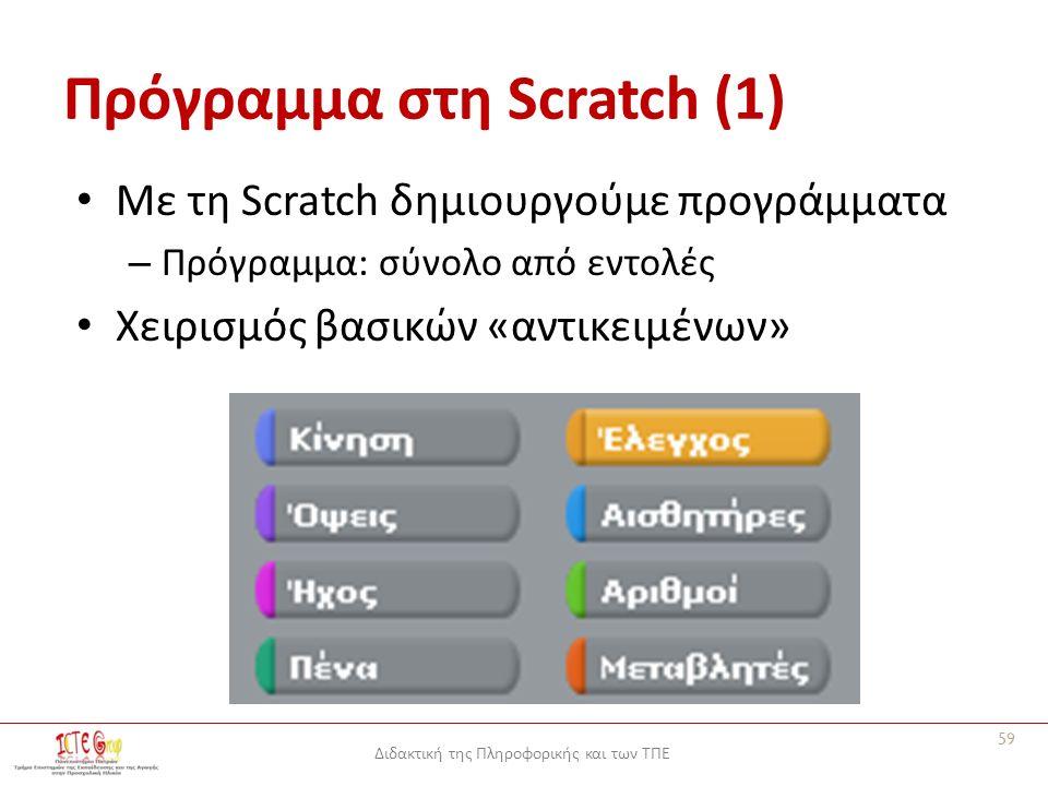 Διδακτική της Πληροφορικής και των ΤΠΕ Πρόγραμμα στη Scratch (1) Με τη Scratch δημιουργούμε προγράμματα – Πρόγραμμα: σύνολο από εντολές Χειρισμός βασικών «αντικειμένων» 59