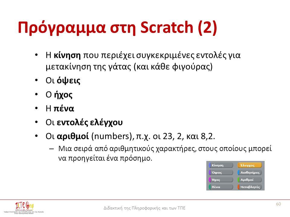 Διδακτική της Πληροφορικής και των ΤΠΕ Πρόγραμμα στη Scratch (2) Η κίνηση που περιέχει συγκεκριμένες εντολές για μετακίνηση της γάτας (και κάθε φιγούρας) Οι όψεις Ο ήχος Η πένα Οι εντολές ελέγχου Οι αριθμοί (numbers), π.χ.