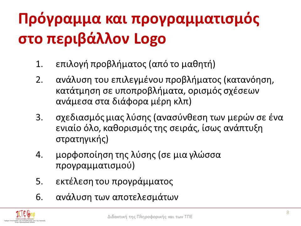 Διδακτική της Πληροφορικής και των ΤΠΕ Πρόγραμμα και προγραμματισμός στο περιβάλλον Logo 1.επιλογή προβλήματος (από το μαθητή) 2.ανάλυση του επιλεγμένου προβλήματος (κατανόηση, κατάτμηση σε υποπροβλήματα, ορισμός σχέσεων ανάμεσα στα διάφορα μέρη κλπ) 3.σχεδιασμός μιας λύσης (ανασύνθεση των μερών σε ένα ενιαίο όλο, καθορισμός της σειράς, ίσως ανάπτυξη στρατηγικής) 4.μορφοποίηση της λύσης (σε μια γλώσσα προγραμματισμού) 5.εκτέλεση του προγράμματος 6.ανάλυση των αποτελεσμάτων 8