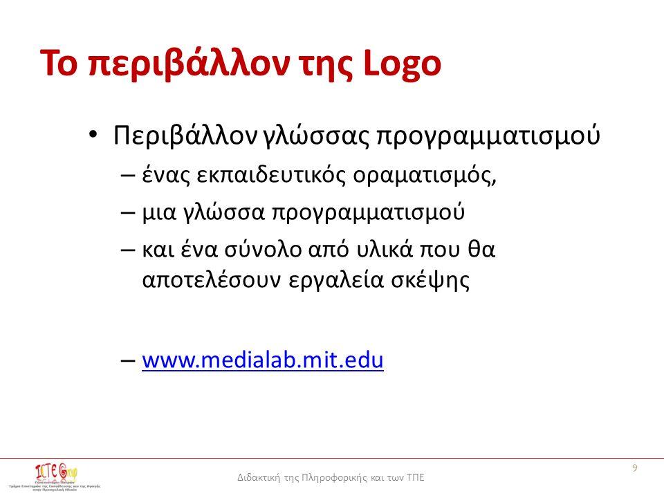 Διδακτική της Πληροφορικής και των ΤΠΕ Το περιβάλλον της Logo Περιβάλλον γλώσσας προγραμματισμού – ένας εκπαιδευτικός οραματισμός, – μια γλώσσα προγραμματισμού – και ένα σύνολο από υλικά που θα αποτελέσουν εργαλεία σκέψης – www.medialab.mit.edu www.medialab.mit.edu 9