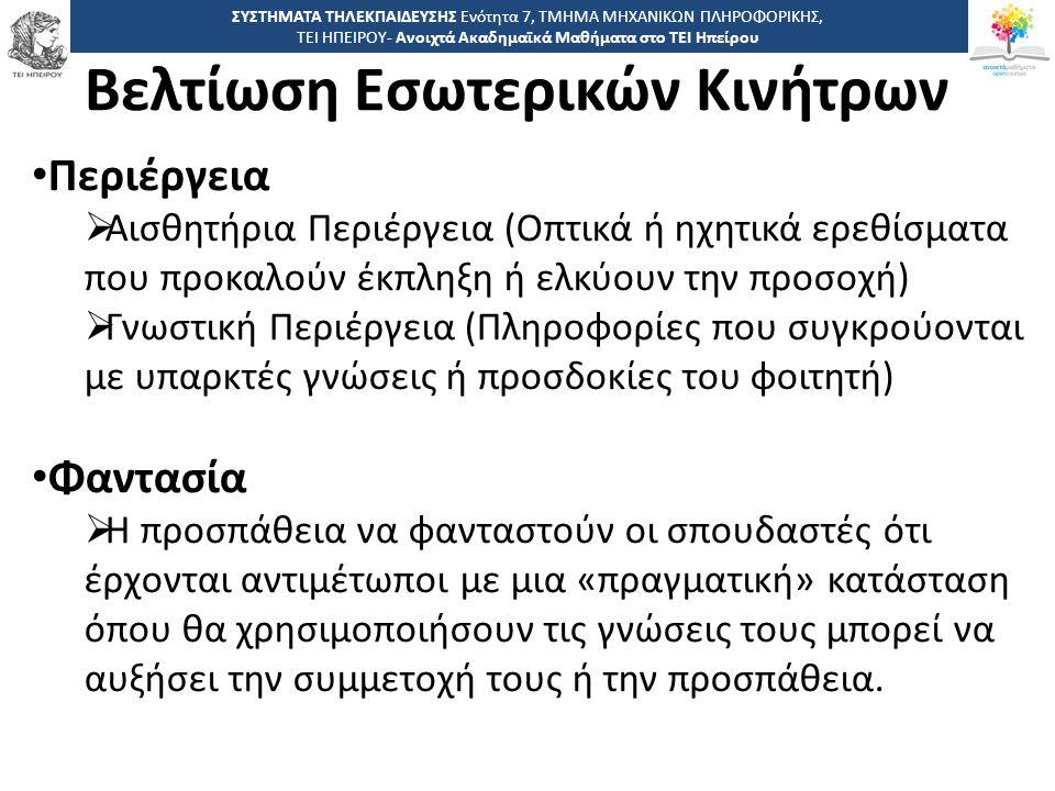1818 -,, ΤΕΙ ΗΠΕΙΡΟΥ - Ανοιχτά Ακαδημαϊκά Μαθήματα στο ΤΕΙ Ηπείρου Βελτίωση Εσωτερικών Κινήτρων ΣΥΣΤΗΜΑΤΑ ΤΗΛΕΚΠΑΙΔΕΥΣΗΣ Ενότητα 7, ΤΜΗΜΑ ΜΗΧΑΝΙΚΩΝ ΠΛΗΡΟΦΟΡΙΚΗΣ, ΤΕΙ ΗΠΕΙΡΟΥ- Ανοιχτά Ακαδημαϊκά Μαθήματα στο ΤΕΙ Ηπείρου Περιέργεια  Αισθητήρια Περιέργεια (Οπτικά ή ηχητικά ερεθίσματα που προκαλούν έκπληξη ή ελκύουν την προσοχή)  Γνωστική Περιέργεια (Πληροφορίες που συγκρούονται με υπαρκτές γνώσεις ή προσδοκίες του φοιτητή) Φαντασία  Η προσπάθεια να φανταστούν οι σπουδαστές ότι έρχονται αντιμέτωποι με μια «πραγματική» κατάσταση όπου θα χρησιμοποιήσουν τις γνώσεις τους μπορεί να αυξήσει την συμμετοχή τους ή την προσπάθεια.