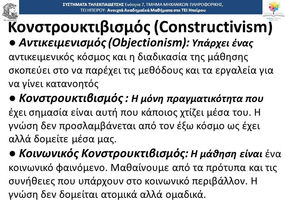 3131 -,, ΤΕΙ ΗΠΕΙΡΟΥ - Ανοιχτά Ακαδημαϊκά Μαθήματα στο ΤΕΙ Ηπείρου Κονστρουκτιβισμός (Constructivism) ΣΥΣΤΗΜΑΤΑ ΤΗΛΕΚΠΑΙΔΕΥΣΗΣ Ενότητα 7, ΤΜΗΜΑ ΜΗΧΑΝΙΚΩΝ ΠΛΗΡΟΦΟΡΙΚΗΣ, ΤΕΙ ΗΠΕΙΡΟΥ- Ανοιχτά Ακαδημαϊκά Μαθήματα στο ΤΕΙ Ηπείρου ● Αντικειμενισμός (Objectionism): Υπάρχει ένας αντικειμενικός κόσμος και η διαδικασία της μάθησης σκοπεύει στο να παρέχει τις μεθόδους και τα εργαλεία για να γίνει κατανοητός ● Κονστρουκτιβισμός : Η μόνη πραγματικότητα που έχει σημασία είναι αυτή που κάποιος χτίζει μέσα του.