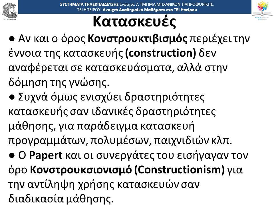 3434 -,, ΤΕΙ ΗΠΕΙΡΟΥ - Ανοιχτά Ακαδημαϊκά Μαθήματα στο ΤΕΙ Ηπείρου Κατασκευές ΣΥΣΤΗΜΑΤΑ ΤΗΛΕΚΠΑΙΔΕΥΣΗΣ Ενότητα 7, ΤΜΗΜΑ ΜΗΧΑΝΙΚΩΝ ΠΛΗΡΟΦΟΡΙΚΗΣ, ΤΕΙ ΗΠΕΙΡΟΥ- Ανοιχτά Ακαδημαϊκά Μαθήματα στο ΤΕΙ Ηπείρου ● Αν και ο όρος Κονστρουκτιβισμός περιέχει την έννοια της κατασκευής (construction) δεν αναφέρεται σε κατασκευάσματα, αλλά στην δόμηση της γνώσης.