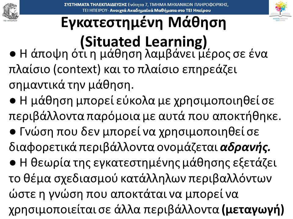 3535 -,, ΤΕΙ ΗΠΕΙΡΟΥ - Ανοιχτά Ακαδημαϊκά Μαθήματα στο ΤΕΙ Ηπείρου Εγκατεστημένη Μάθηση (Situated Learning) ΣΥΣΤΗΜΑΤΑ ΤΗΛΕΚΠΑΙΔΕΥΣΗΣ Ενότητα 7, ΤΜΗΜΑ ΜΗΧΑΝΙΚΩΝ ΠΛΗΡΟΦΟΡΙΚΗΣ, ΤΕΙ ΗΠΕΙΡΟΥ- Ανοιχτά Ακαδημαϊκά Μαθήματα στο ΤΕΙ Ηπείρου ● Η άποψη ότι η μάθηση λαμβάνει μέρος σε ένα πλαίσιο (context) και το πλαίσιο επηρεάζει σημαντικά την μάθηση.