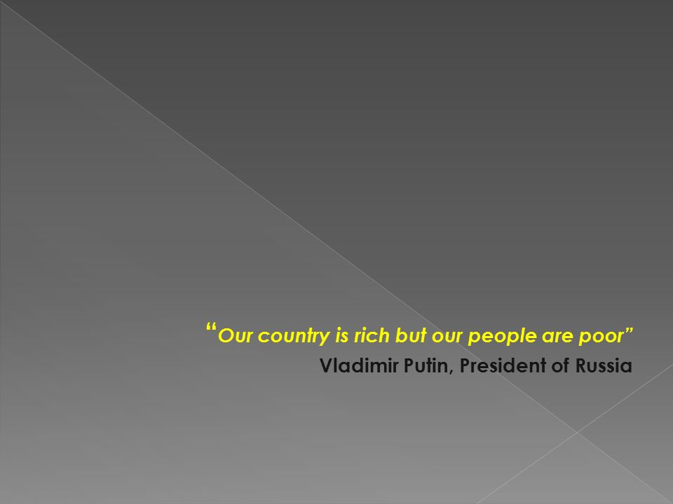 Our country is rich but our people are poor Vladimir Putin, President of Russia