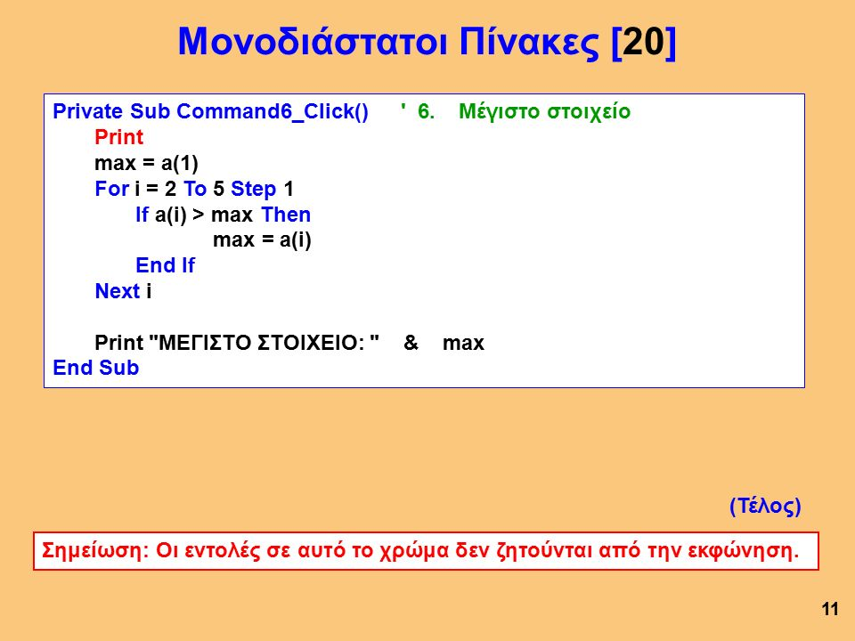 Private Sub Command6_Click() ' 6. Μέγιστο στοιχείο Print max = a(1) For i = 2 To 5 Step 1 If a(i) > max Then max = a(i) End If Next i Print