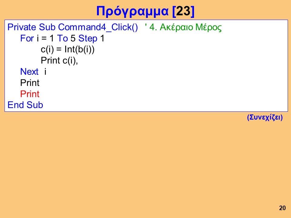 Private Sub Command4_Click() ' 4. Ακέραιο Μέρος For i = 1 To 5 Step 1 c(i) = Int(b(i)) Print c(i), Next i Print End Sub 20 Πρόγραμμα [23] (Συνεχίζει)