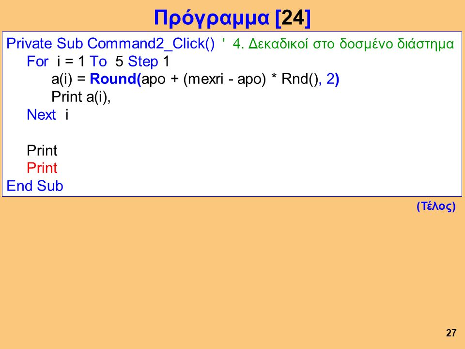 Private Sub Command2_Click() ' 4. Δεκαδικοί στο δοσμένο διάστημα For i = 1 To 5 Step 1 a(i) = Round(apo + (mexri - apo) * Rnd(), 2) Print a(i), Next i