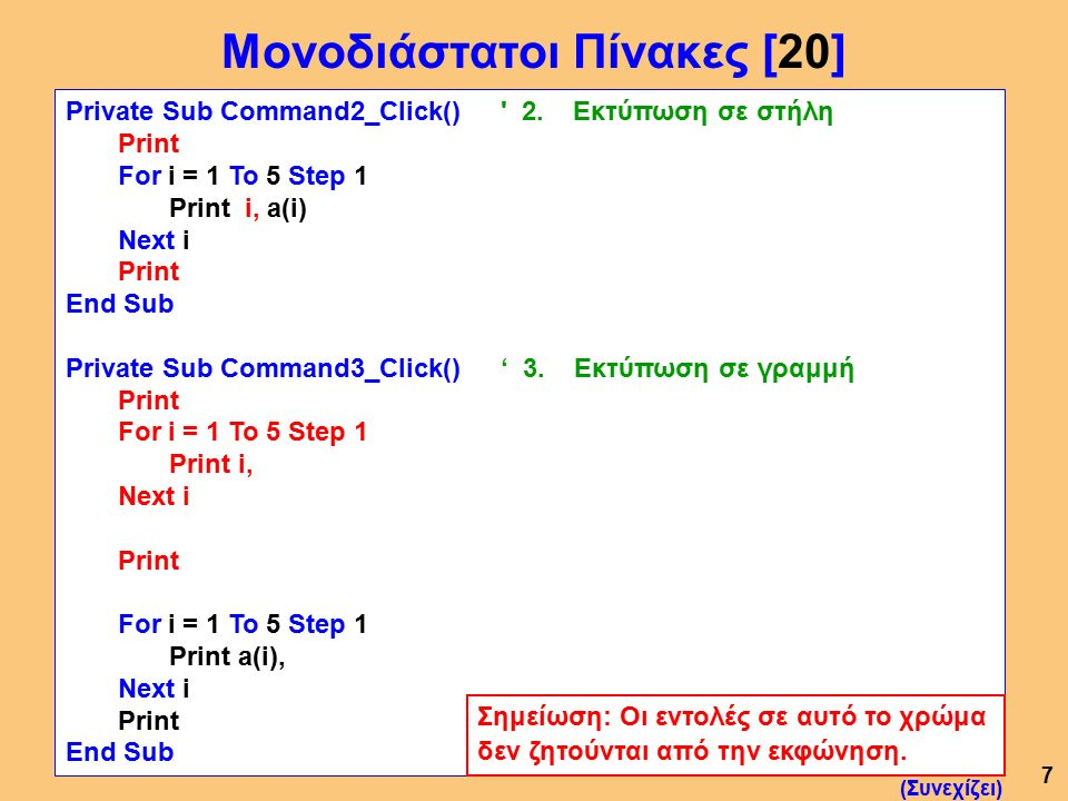 7 Private Sub Command2_Click() ' 2. Εκτύπωση σε στήλη Print For i = 1 To 5 Step 1 Print i, a(i) Next i Print End Sub Private Sub Command3_Click() ' 3.