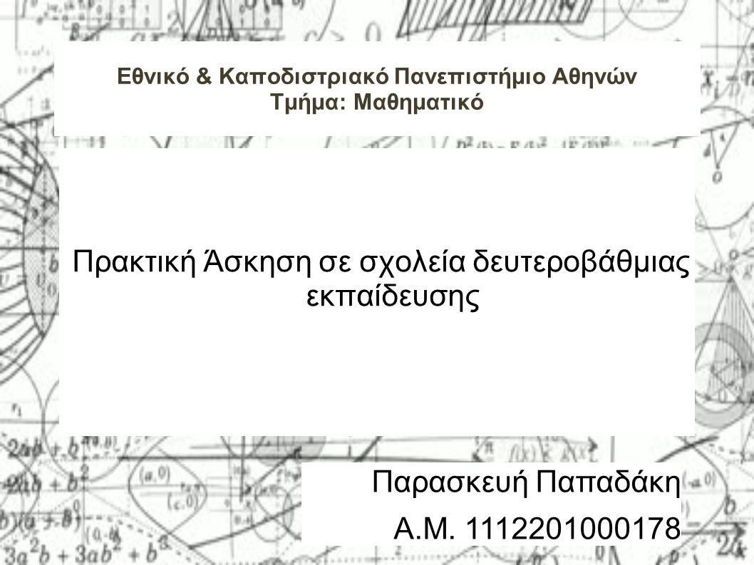 Εθνικό & Καποδιστριακό Πανεπιστήμιο Αθηνών Τμήμα: Μαθηματικό Πρακτική Άσκηση σε σχολεία δευτεροβάθμιας εκπαίδευσης Παρασκευή Παπαδάκη Α.Μ.