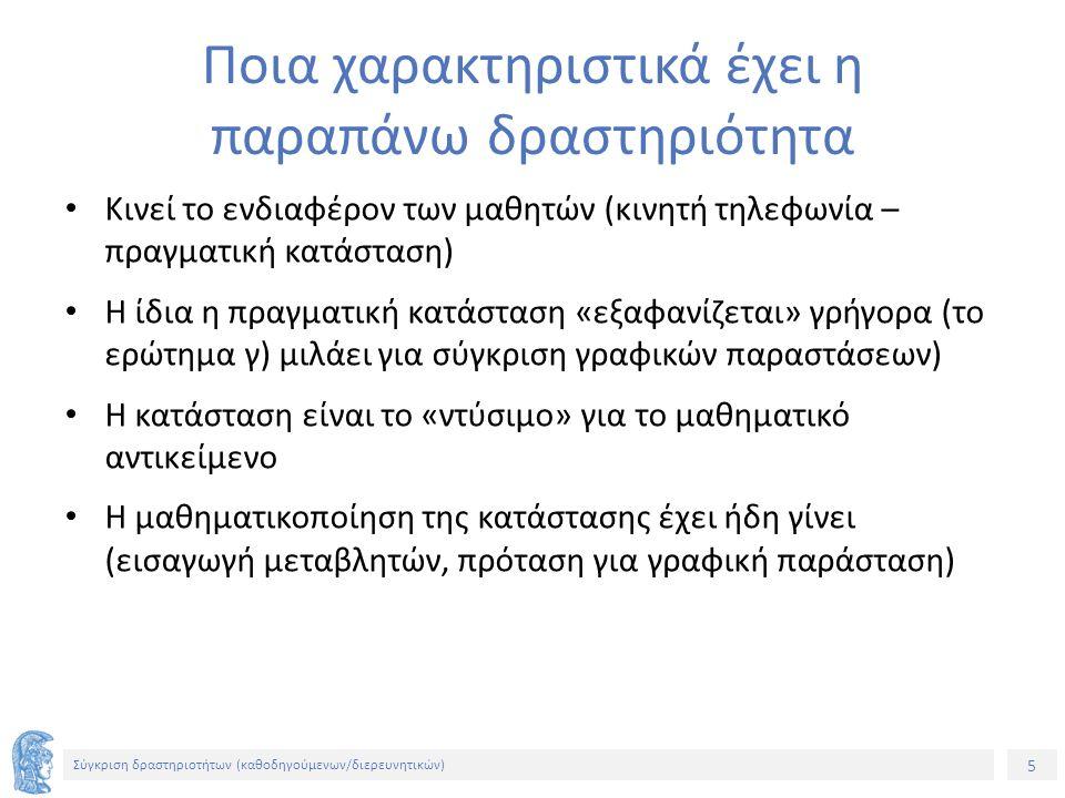5 Σύγκριση δραστηριοτήτων (καθοδηγούμενων/διερευνητικών) Ποια χαρακτηριστικά έχει η παραπάνω δραστηριότητα Κινεί το ενδιαφέρον των μαθητών (κινητή τηλεφωνία – πραγματική κατάσταση) Η ίδια η πραγματική κατάσταση «εξαφανίζεται» γρήγορα (το ερώτημα γ) μιλάει για σύγκριση γραφικών παραστάσεων) Η κατάσταση είναι το «ντύσιμο» για το μαθηματικό αντικείμενο Η μαθηματικοποίηση της κατάστασης έχει ήδη γίνει (εισαγωγή μεταβλητών, πρόταση για γραφική παράσταση)