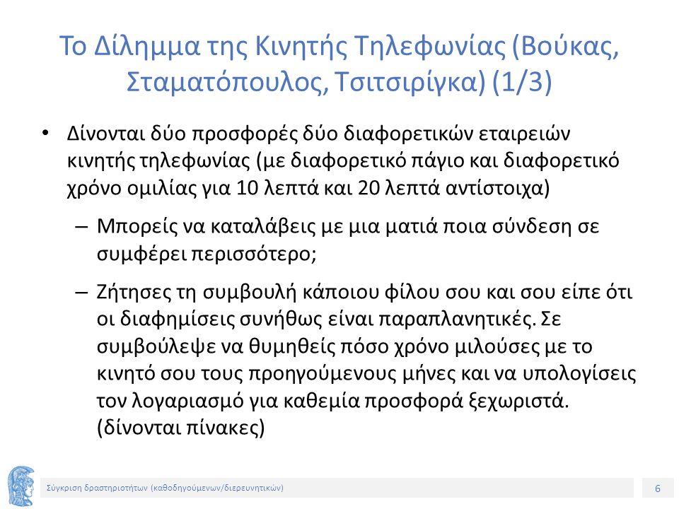6 Σύγκριση δραστηριοτήτων (καθοδηγούμενων/διερευνητικών) Το Δίλημμα της Κινητής Τηλεφωνίας (Βούκας, Σταματόπουλος, Τσιτσιρίγκα) (1/3) Δίνονται δύο προσφορές δύο διαφορετικών εταιρειών κινητής τηλεφωνίας (με διαφορετικό πάγιο και διαφορετικό χρόνο ομιλίας για 10 λεπτά και 20 λεπτά αντίστοιχα) – Μπορείς να καταλάβεις με μια ματιά ποια σύνδεση σε συμφέρει περισσότερο; – Ζήτησες τη συμβουλή κάποιου φίλου σου και σου είπε ότι οι διαφημίσεις συνήθως είναι παραπλανητικές.