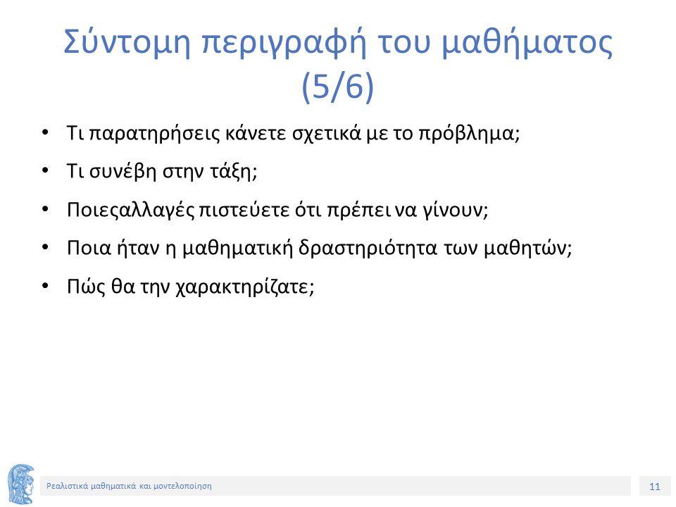 11 Ρεαλιστικά μαθηματικά και μοντελοποίηση Σύντομη περιγραφή του μαθήματος (5/6) Τι παρατηρήσεις κάνετε σχετικά με το πρόβλημα; Τι συνέβη στην τάξη; Π