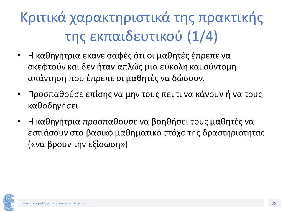 22 Ρεαλιστικά μαθηματικά και μοντελοποίηση Κριτικά χαρακτηριστικά της πρακτικής της εκπαιδευτικού (1/4) Η καθηγήτρια έκανε σαφές ότι οι μαθητές έπρεπε