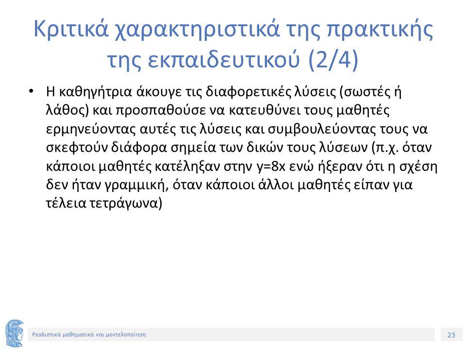 23 Ρεαλιστικά μαθηματικά και μοντελοποίηση Κριτικά χαρακτηριστικά της πρακτικής της εκπαιδευτικού (2/4) Η καθηγήτρια άκουγε τις διαφορετικές λύσεις (σ