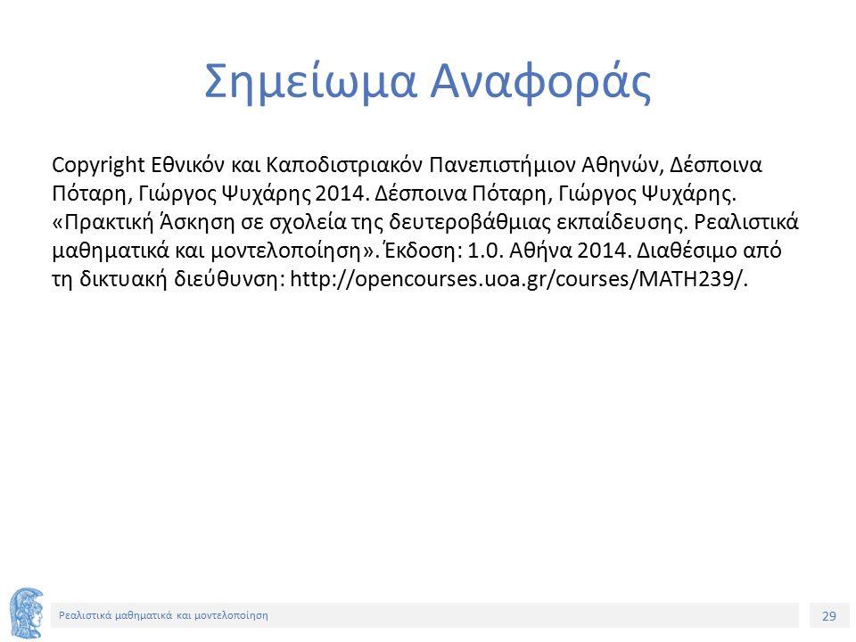 29 Ρεαλιστικά μαθηματικά και μοντελοποίηση Σημείωμα Αναφοράς Copyright Εθνικόν και Καποδιστριακόν Πανεπιστήμιον Αθηνών, Δέσποινα Πόταρη, Γιώργος Ψυχάρης 2014.