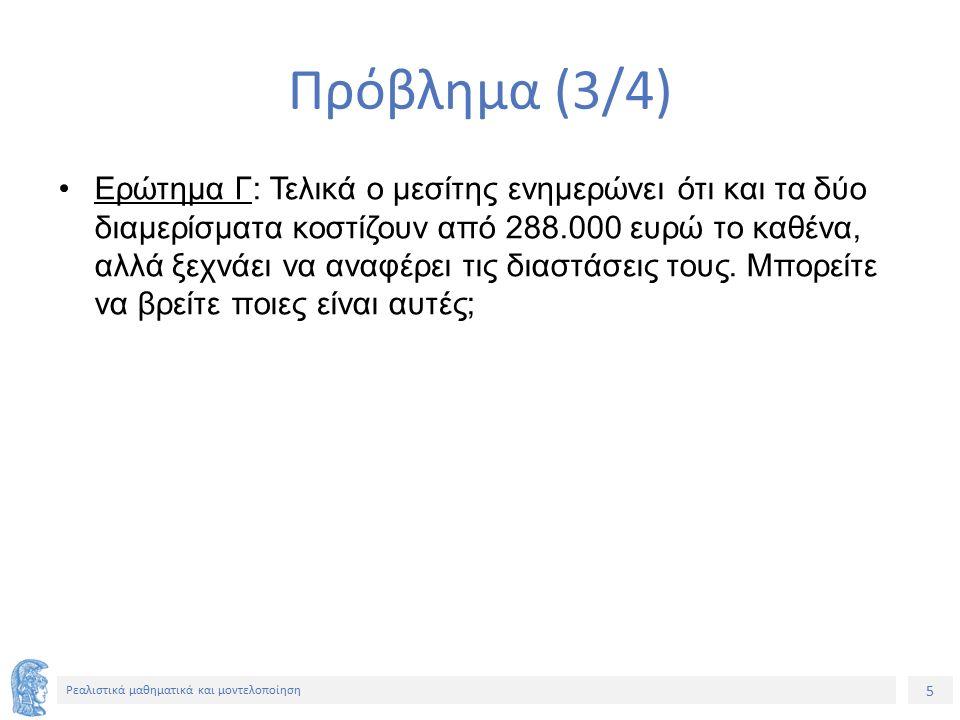 5 Ρεαλιστικά μαθηματικά και μοντελοποίηση Πρόβλημα (3/4) Eρώτημα Γ: Τελικά ο μεσίτης ενημερώνει ότι και τα δύο διαμερίσματα κοστίζουν από 288.000 ευρώ το καθένα, αλλά ξεχνάει να αναφέρει τις διαστάσεις τους.