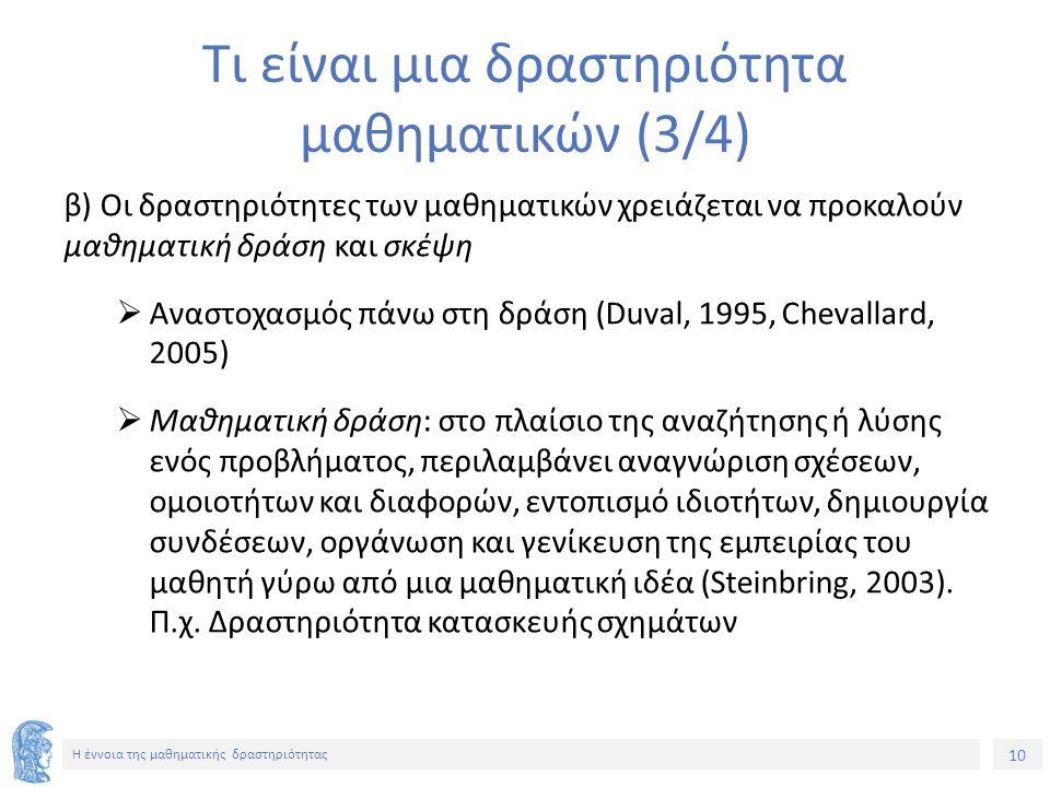 10 H έννοια της μαθηματικής δραστηριότητας Τι είναι μια δραστηριότητα μαθηματικών (3/4) β) Οι δραστηριότητες των μαθηματικών χρειάζεται να προκαλούν μαθηματική δράση και σκέψη  Αναστοχασμός πάνω στη δράση (Duval, 1995, Chevallard, 2005)  Μαθηματική δράση: στο πλαίσιο της αναζήτησης ή λύσης ενός προβλήματος, περιλαμβάνει αναγνώριση σχέσεων, ομοιοτήτων και διαφορών, εντοπισμό ιδιοτήτων, δημιουργία συνδέσεων, οργάνωση και γενίκευση της εμπειρίας του μαθητή γύρω από μια μαθηματική ιδέα (Steinbring, 2003).