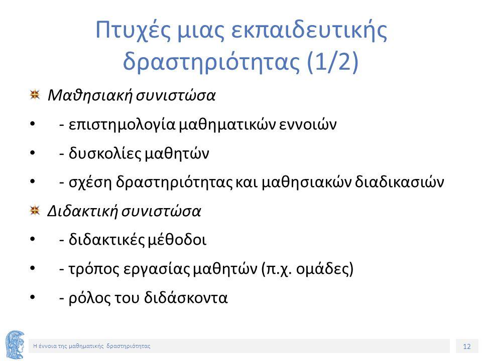 12 H έννοια της μαθηματικής δραστηριότητας Πτυχές μιας εκπαιδευτικής δραστηριότητας (1/2) Μαθησιακή συνιστώσα - επιστημολογία μαθηματικών εννοιών - δυ