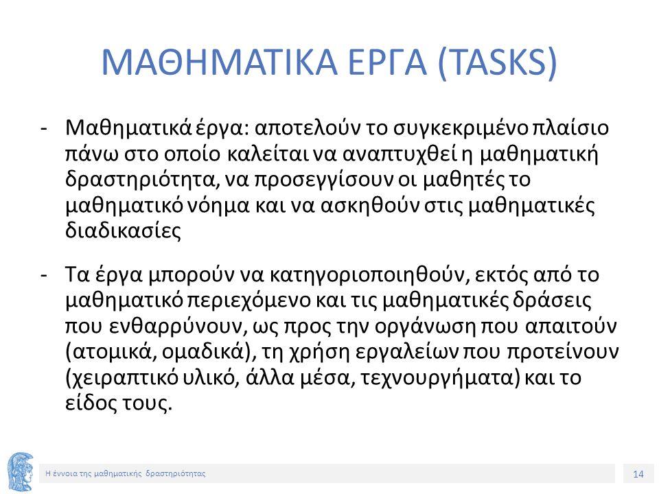 14 H έννοια της μαθηματικής δραστηριότητας MΑΘΗΜΑΤΙΚΑ ΕΡΓΑ (ΤΑSKS) -Μαθηματικά έργα: αποτελούν το συγκεκριμένο πλαίσιο πάνω στο οποίο καλείται να αναπ