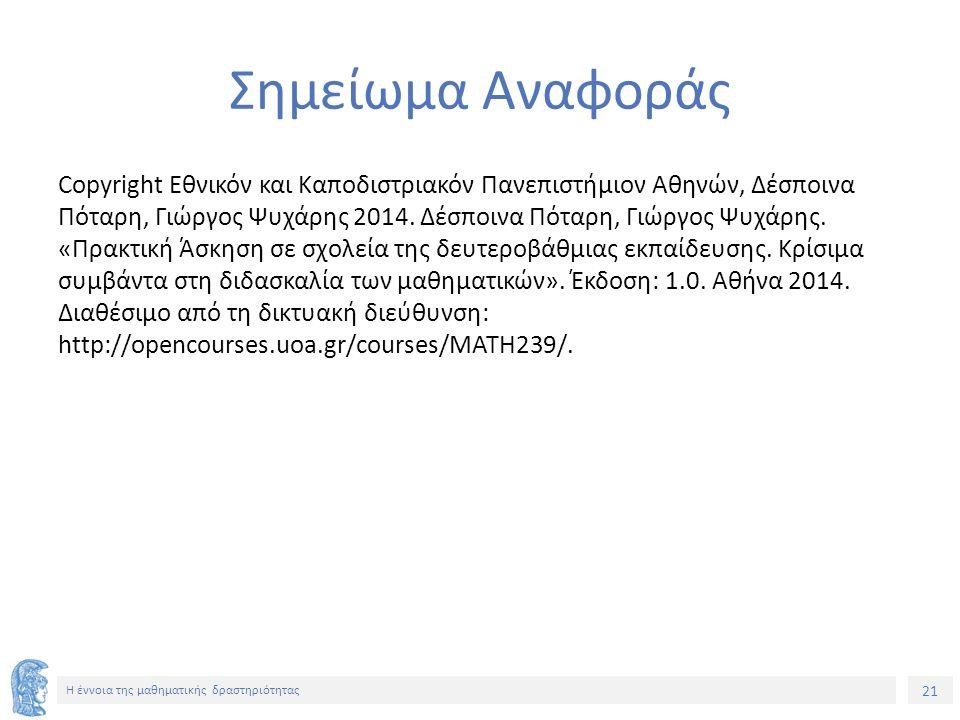 21 H έννοια της μαθηματικής δραστηριότητας Σημείωμα Αναφοράς Copyright Εθνικόν και Καποδιστριακόν Πανεπιστήμιον Αθηνών, Δέσποινα Πόταρη, Γιώργος Ψυχάρης 2014.