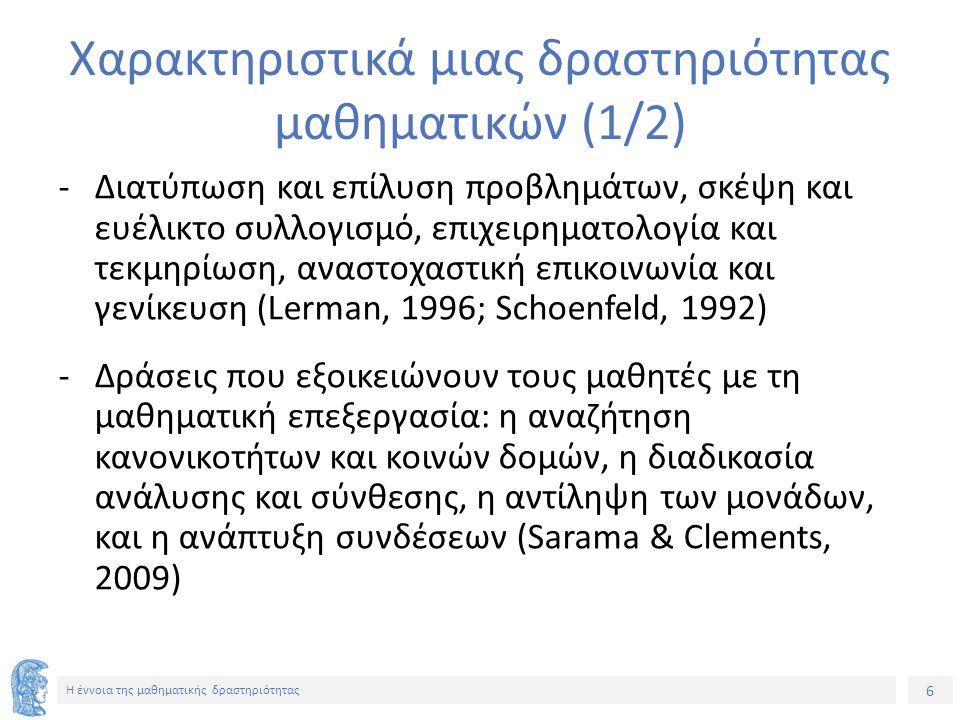 6 H έννοια της μαθηματικής δραστηριότητας Χαρακτηριστικά μιας δραστηριότητας μαθηματικών (1/2) -Διατύπωση και επίλυση προβλημάτων, σκέψη και ευέλικτο συλλογισμό, επιχειρηματολογία και τεκμηρίωση, αναστοχαστική επικοινωνία και γενίκευση (Lerman, 1996; Schoenfeld, 1992) -Δράσεις που εξοικειώνουν τους μαθητές με τη μαθηματική επεξεργασία: η αναζήτηση κανονικοτήτων και κοινών δομών, η διαδικασία ανάλυσης και σύνθεσης, η αντίληψη των μονάδων, και η ανάπτυξη συνδέσεων (Sarama & Clements, 2009)